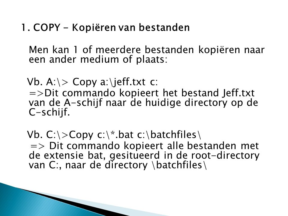 1. COPY - Kopiëren van bestanden Men kan 1 of meerdere bestanden kopiëren naar een ander medium of plaats: Vb. A:\> Copy a:\jeff.txt c: =>Dit commando