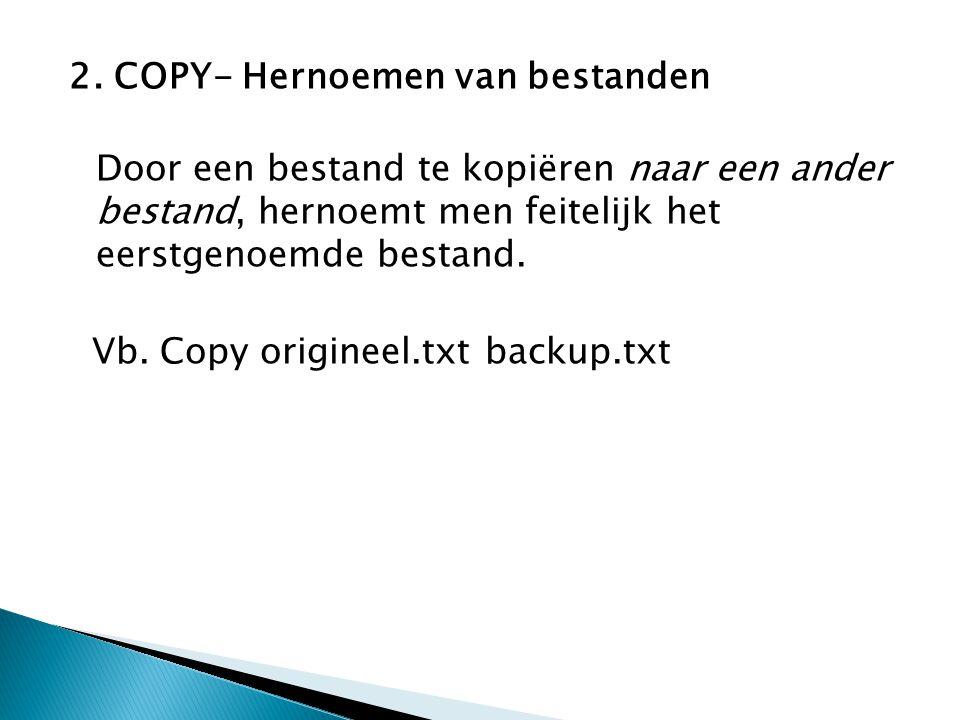 2. COPY- Hernoemen van bestanden Door een bestand te kopiëren naar een ander bestand, hernoemt men feitelijk het eerstgenoemde bestand. Vb. Copy origi