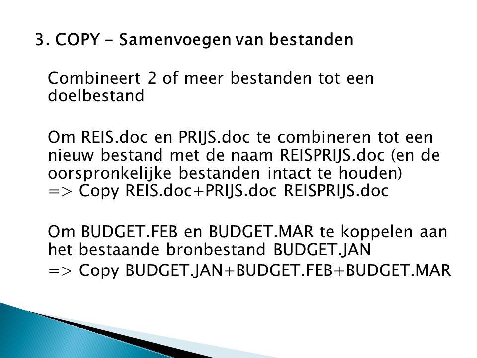 3. COPY - Samenvoegen van bestanden Combineert 2 of meer bestanden tot een doelbestand Om REIS.doc en PRIJS.doc te combineren tot een nieuw bestand me