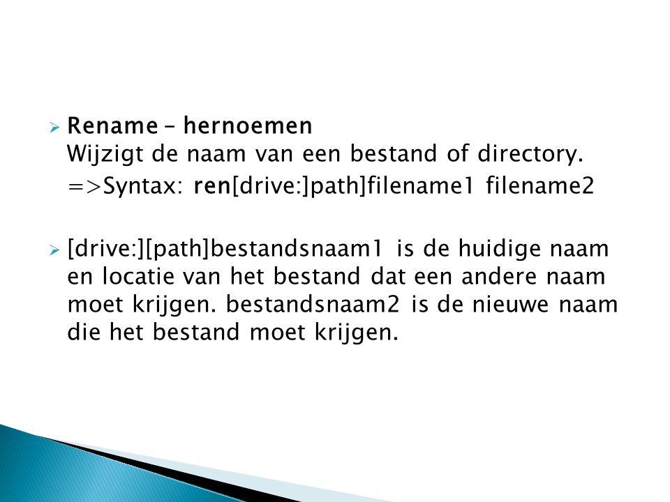 Rename – hernoemen Wijzigt de naam van een bestand of directory. =>Syntax: ren[drive:]path]filename1 filename2  [drive:][path]bestandsnaam1 is de h