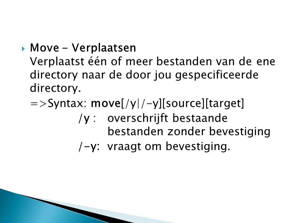  Move - Verplaatsen Verplaatst één of meer bestanden van de ene directory naar de door jou gespecificeerde directory. =>Syntax: move[/y|/-y][source][