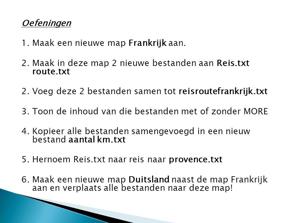 Oefeningen 1. Maak een nieuwe map Frankrijk aan. 2. Maak in deze map 2 nieuwe bestanden aan Reis.txt route.txt 2. Voeg deze 2 bestanden samen tot reis