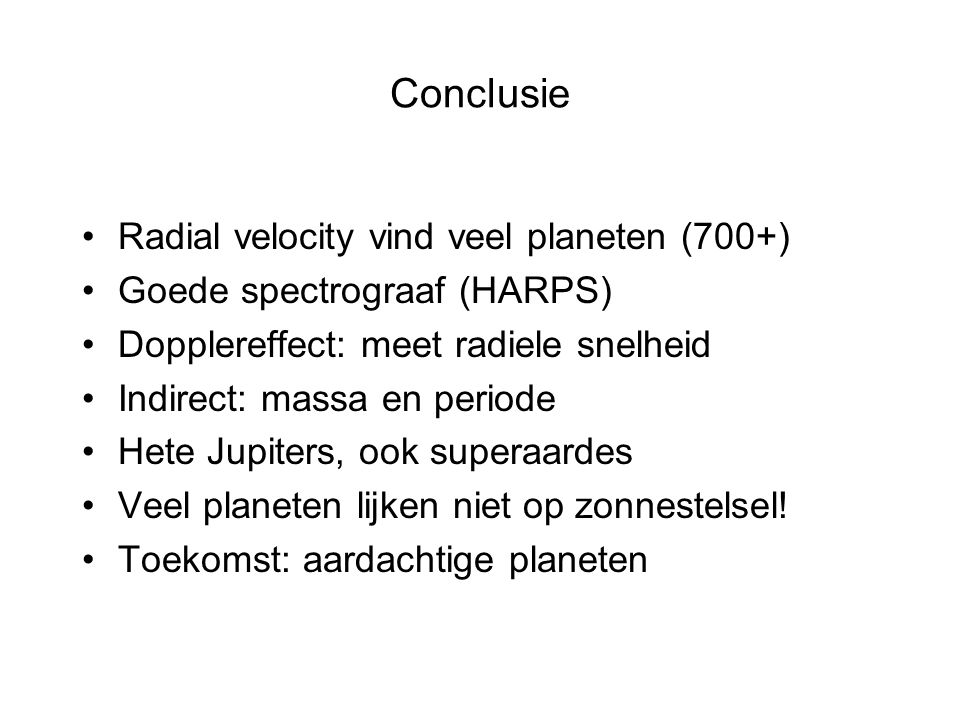 Conclusie Radial velocity vind veel planeten (700+) Goede spectrograaf (HARPS) Dopplereffect: meet radiele snelheid Indirect: massa en periode Hete Jupiters, ook superaardes Veel planeten lijken niet op zonnestelsel.