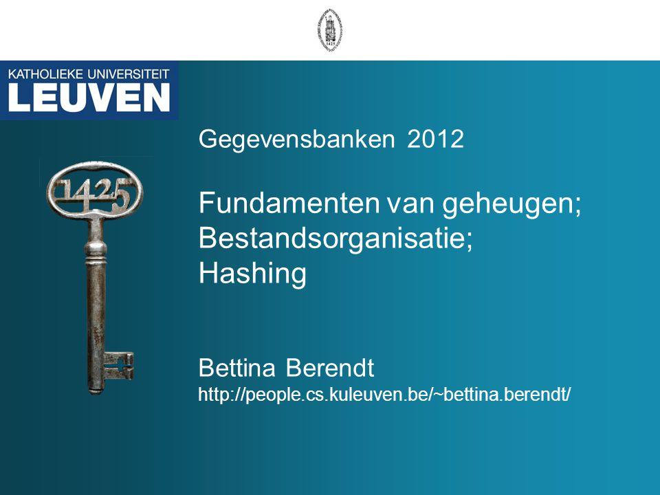 Gegevensbanken 2012 Fundamenten van geheugen; Bestandsorganisatie; Hashing Bettina Berendt http://people.cs.kuleuven.be/~bettina.berendt/