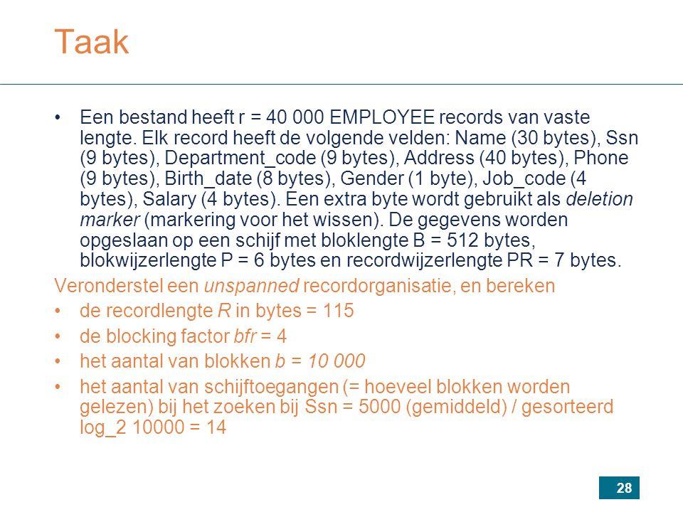 28 Taak Een bestand heeft r = 40 000 EMPLOYEE records van vaste lengte. Elk record heeft de volgende velden: Name (30 bytes), Ssn (9 bytes), Departmen