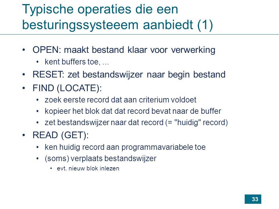 33 Typische operaties die een besturingssysteeem aanbiedt (1) OPEN: maakt bestand klaar voor verwerking kent buffers toe,... RESET: zet bestandswijzer