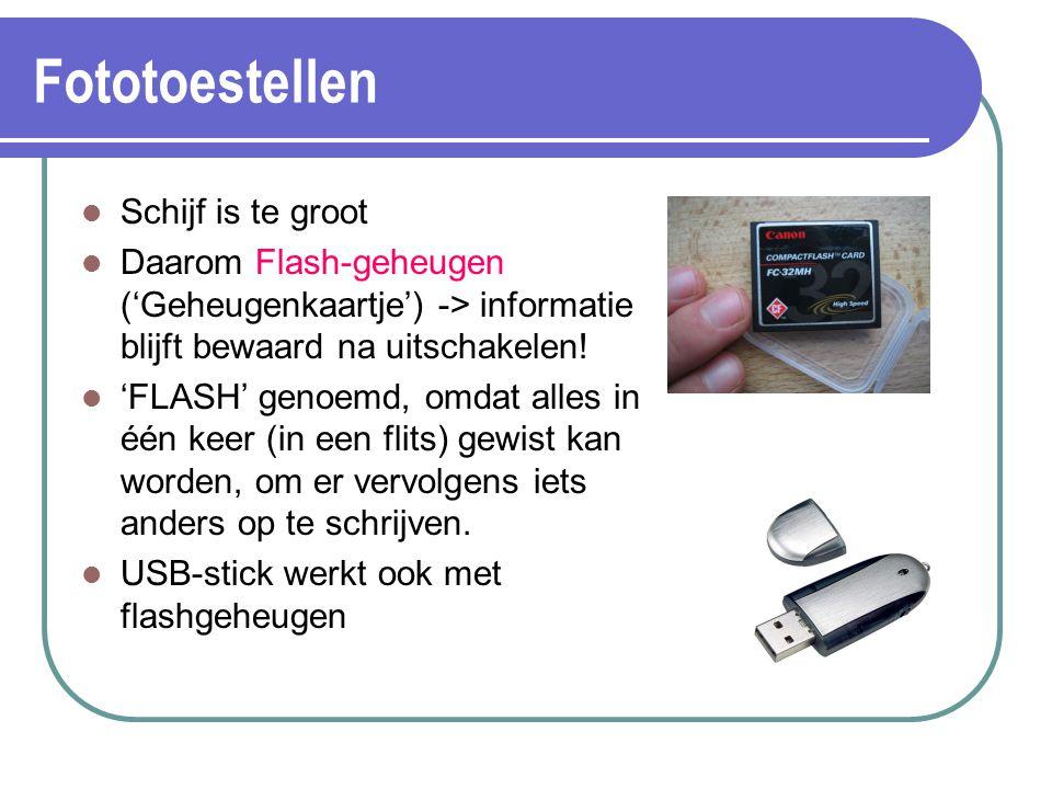 Fototoestellen Schijf is te groot Daarom Flash-geheugen ('Geheugenkaartje') -> informatie blijft bewaard na uitschakelen! 'FLASH' genoemd, omdat alles