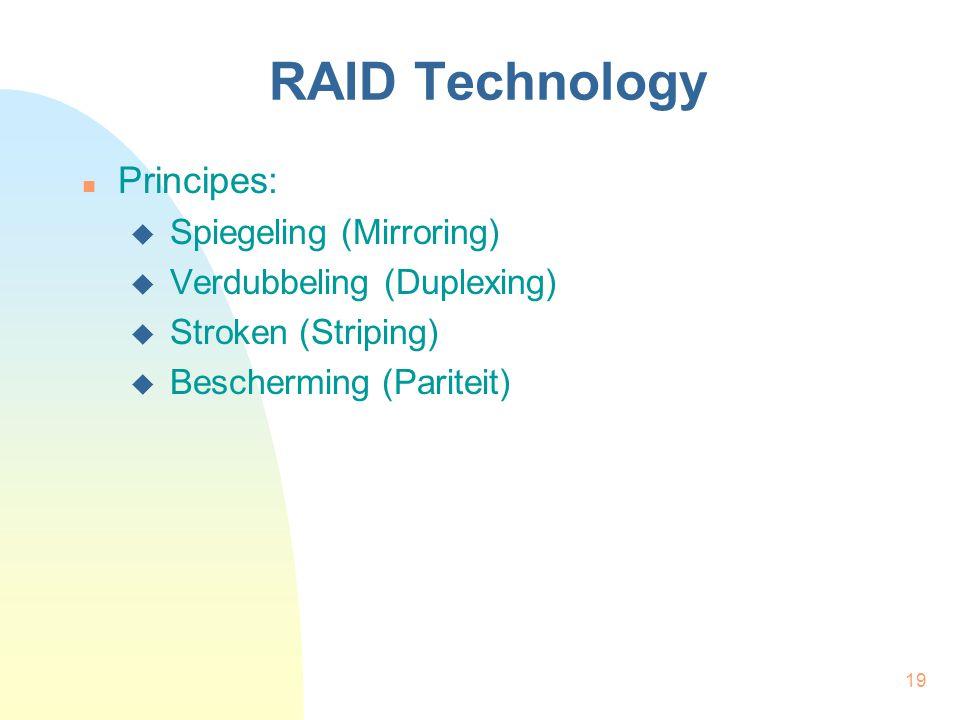 19 RAID Technology Principes:  Spiegeling (Mirroring)  Verdubbeling (Duplexing)  Stroken (Striping)  Bescherming (Pariteit)