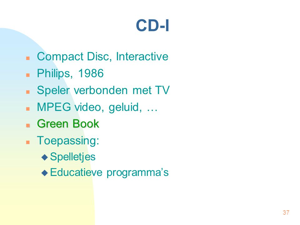 37 CD-I Compact Disc, Interactive Philips, 1986 Speler verbonden met TV MPEG video, geluid, … Green Book Green Book Toepassing:  Spelletjes  Educati