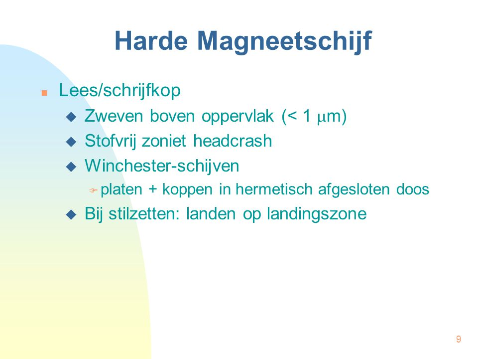 9 Harde Magneetschijf Lees/schrijfkop  Zweven boven oppervlak (< 1  m)  Stofvrij zoniet headcrash  Winchester-schijven  platen + koppen in hermet