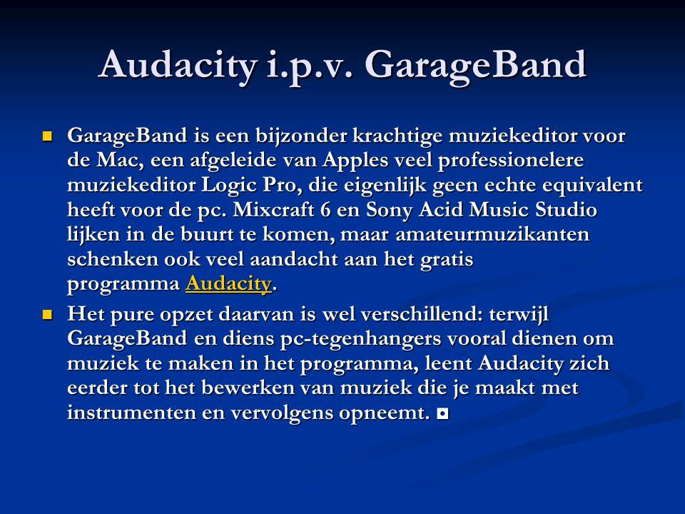 Audacity i.p.v. GarageBand GarageBand is een bijzonder krachtige muziekeditor voor de Mac, een afgeleide van Apples veel professionelere muziekeditor