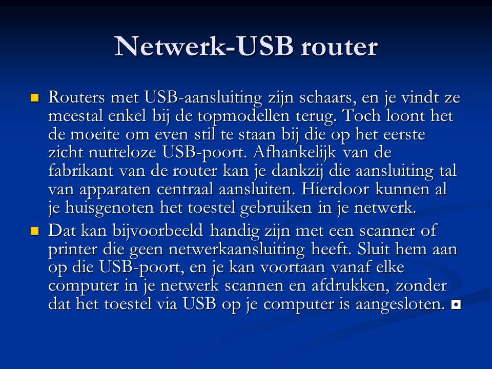 Netwerk-USB router Routers met USB-aansluiting zijn schaars, en je vindt ze meestal enkel bij de topmodellen terug. Toch loont het de moeite om even s