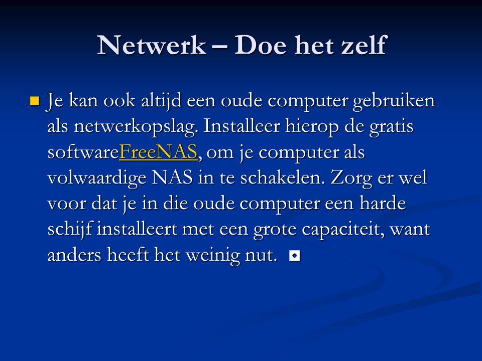 Netwerk – Doe het zelf Je kan ook altijd een oude computer gebruiken als netwerkopslag. Installeer hierop de gratis softwareFreeNAS, om je computer al