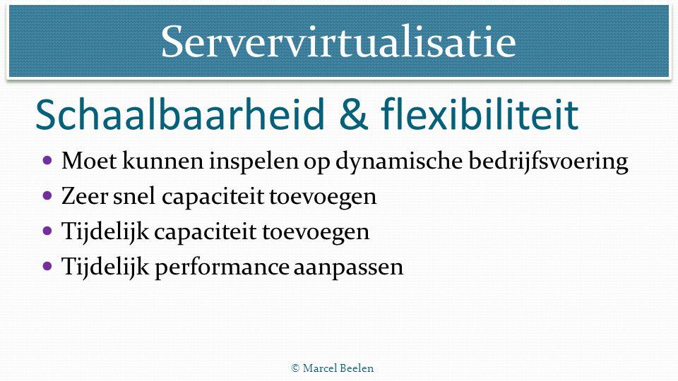 Servervirtualisatie © Marcel Beelen Schaalbaarheid & flexibiliteit Moet kunnen inspelen op dynamische bedrijfsvoering Zeer snel capaciteit toevoegen T