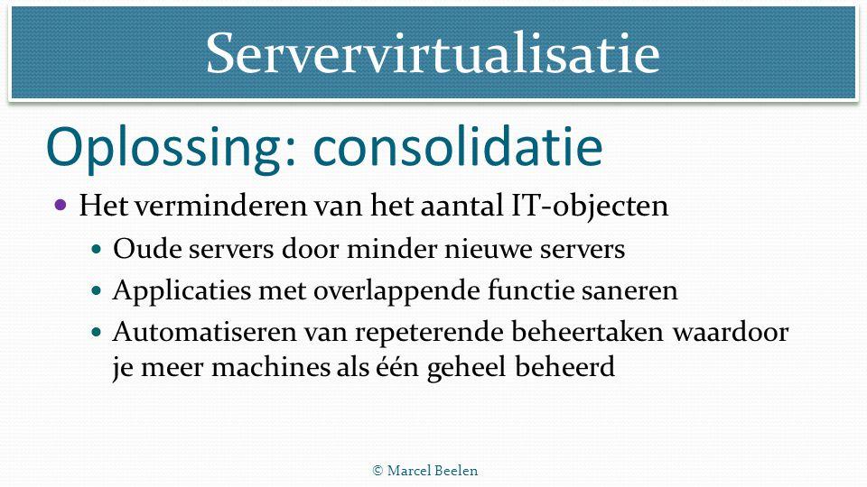 Servervirtualisatie © Marcel Beelen Het verminderen van het aantal IT-objecten Oude servers door minder nieuwe servers Applicaties met overlappende fu
