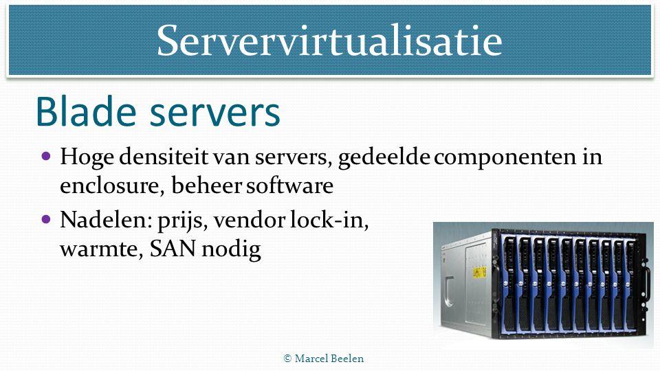 Servervirtualisatie © Marcel Beelen Blade servers Hoge densiteit van servers, gedeelde componenten in enclosure, beheer software Nadelen: prijs, vendo