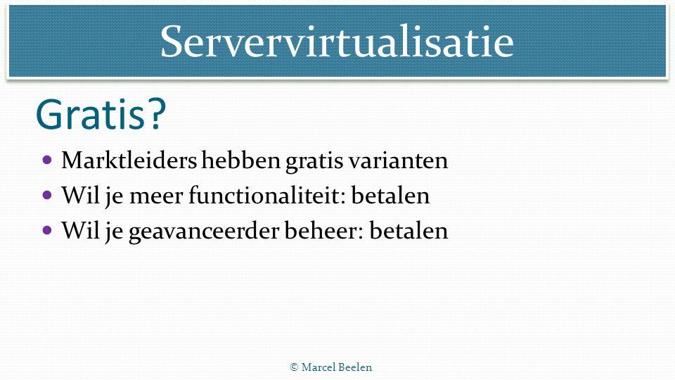 Servervirtualisatie © Marcel Beelen Gratis? Marktleiders hebben gratis varianten Wil je meer functionaliteit: betalen Wil je geavanceerder beheer: bet