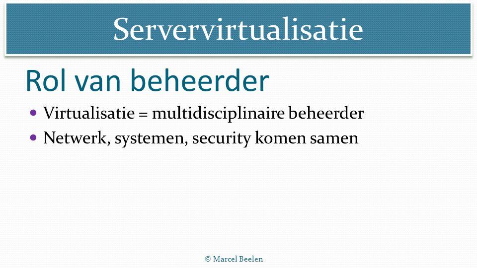 Servervirtualisatie © Marcel Beelen Rol van beheerder Virtualisatie = multidisciplinaire beheerder Netwerk, systemen, security komen samen