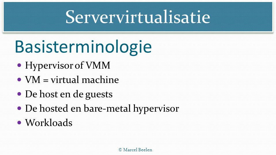 Servervirtualisatie © Marcel Beelen Intel server virtualisatie animatie 6 min - http://www.youtube.com/watch?v=xR0GsHt1Q9M http://www.youtube.com/watch?v=xR0GsHt1Q9M Gaat vooral in op de aanpassingen in de chip die virtualisatie van server mogelijk maken (ook te downloaden van de website) Video