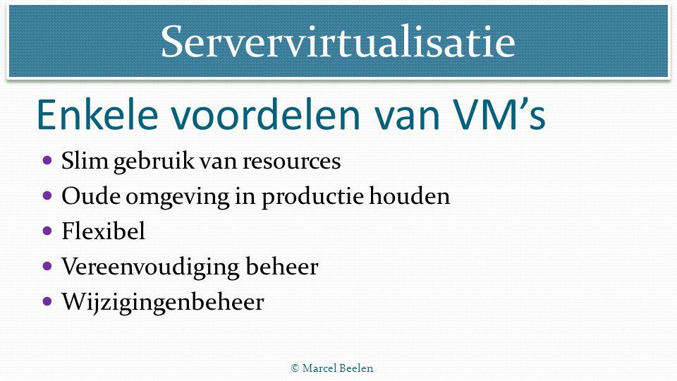 Servervirtualisatie © Marcel Beelen Enkele voordelen van VM's Slim gebruik van resources Oude omgeving in productie houden Flexibel Vereenvoudiging be