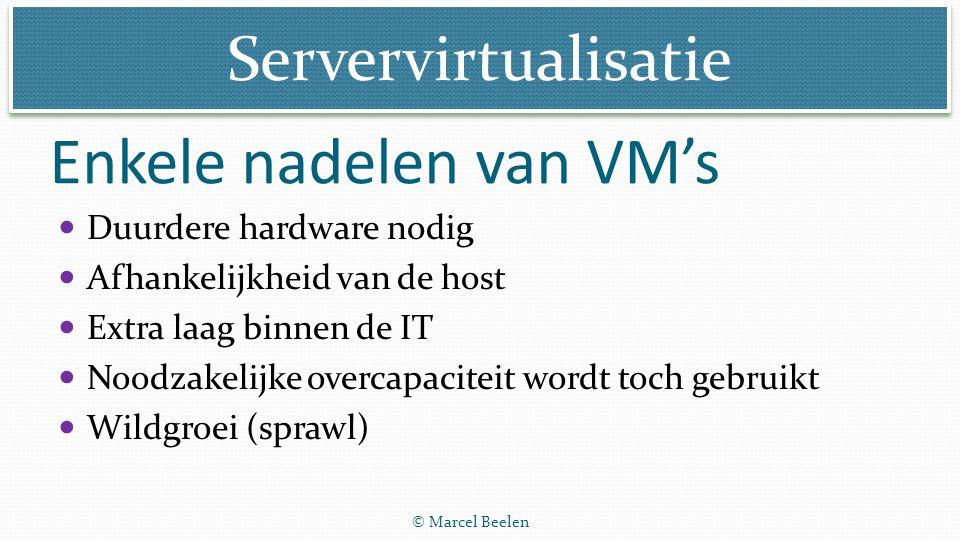 Servervirtualisatie © Marcel Beelen Enkele nadelen van VM's Duurdere hardware nodig Afhankelijkheid van de host Extra laag binnen de IT Noodzakelijke
