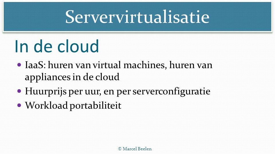Servervirtualisatie © Marcel Beelen IaaS: huren van virtual machines, huren van appliances in de cloud Huurprijs per uur, en per serverconfiguratie Wo