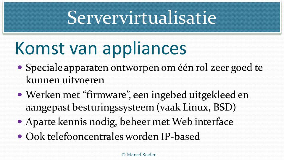 """Servervirtualisatie © Marcel Beelen Komst van appliances Speciale apparaten ontworpen om één rol zeer goed te kunnen uitvoeren Werken met """"firmware"""","""