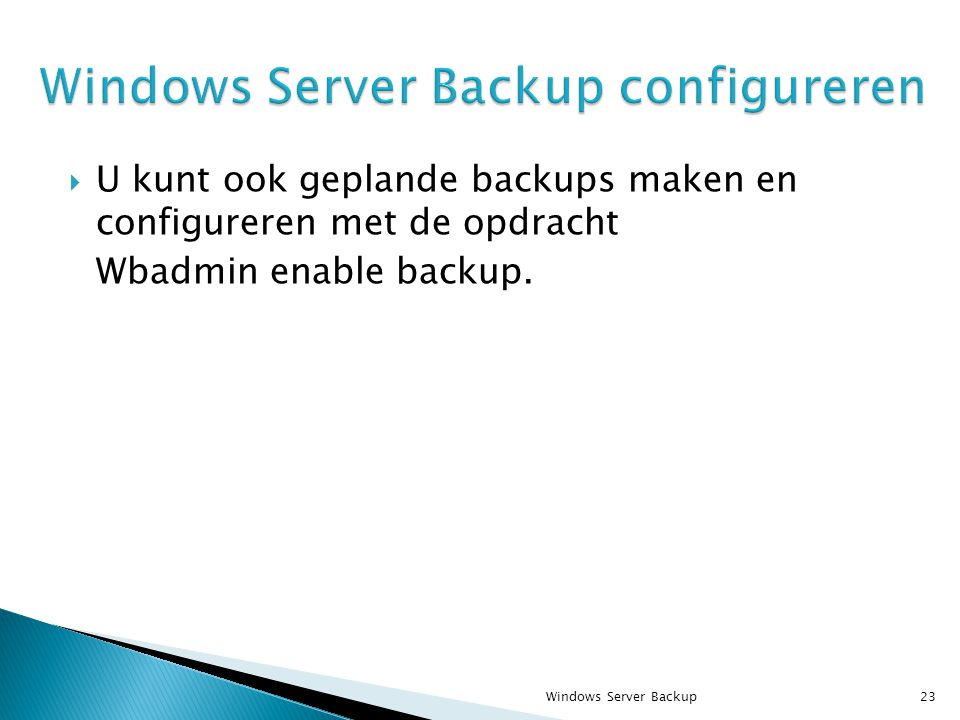  U kunt ook geplande backups maken en configureren met de opdracht Wbadmin enable backup. Windows Server Backup23