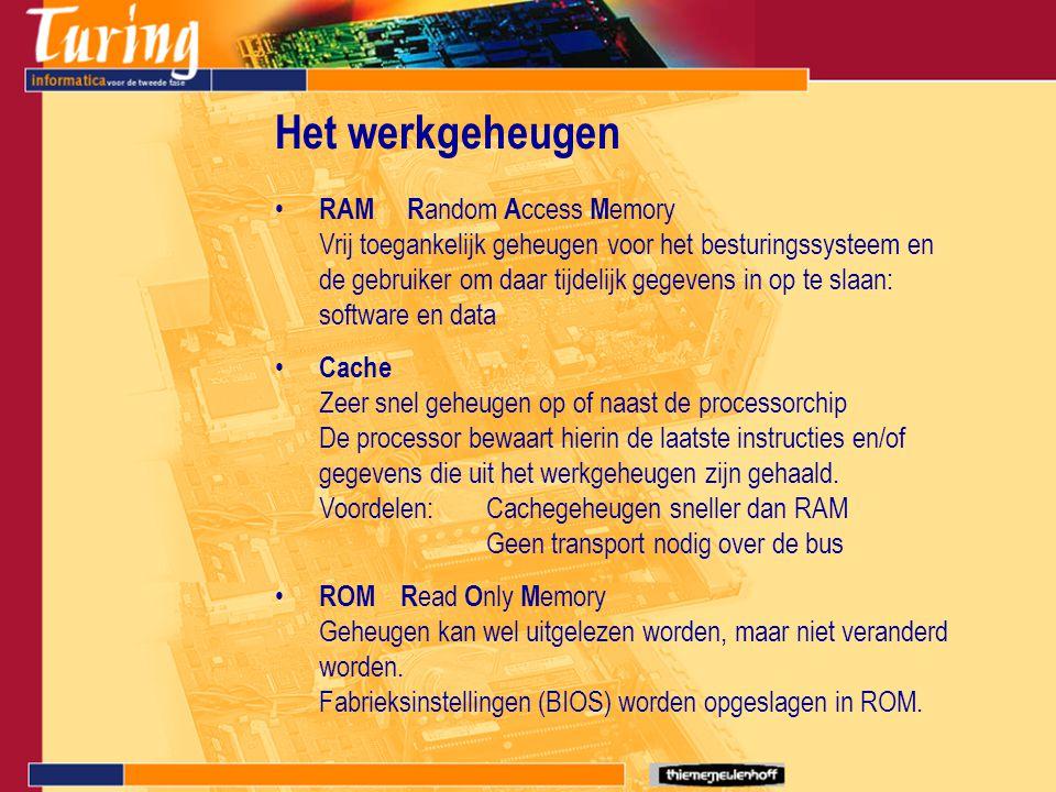 RAM R andom A ccess M emory Vrij toegankelijk geheugen voor het besturingssysteem en de gebruiker om daar tijdelijk gegevens in op te slaan: software en data Cache Zeer snel geheugen op of naast de processorchip De processor bewaart hierin de laatste instructies en/of gegevens die uit het werkgeheugen zijn gehaald.