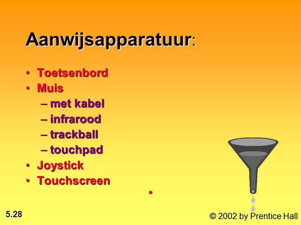 5.28 Aanwijsapparatuur : ToetsenbordToetsenbord MuisMuis –met kabel –infrarood –trackball –touchpad JoystickJoystick TouchscreenTouchscreen* © 2002 by Prentice Hall