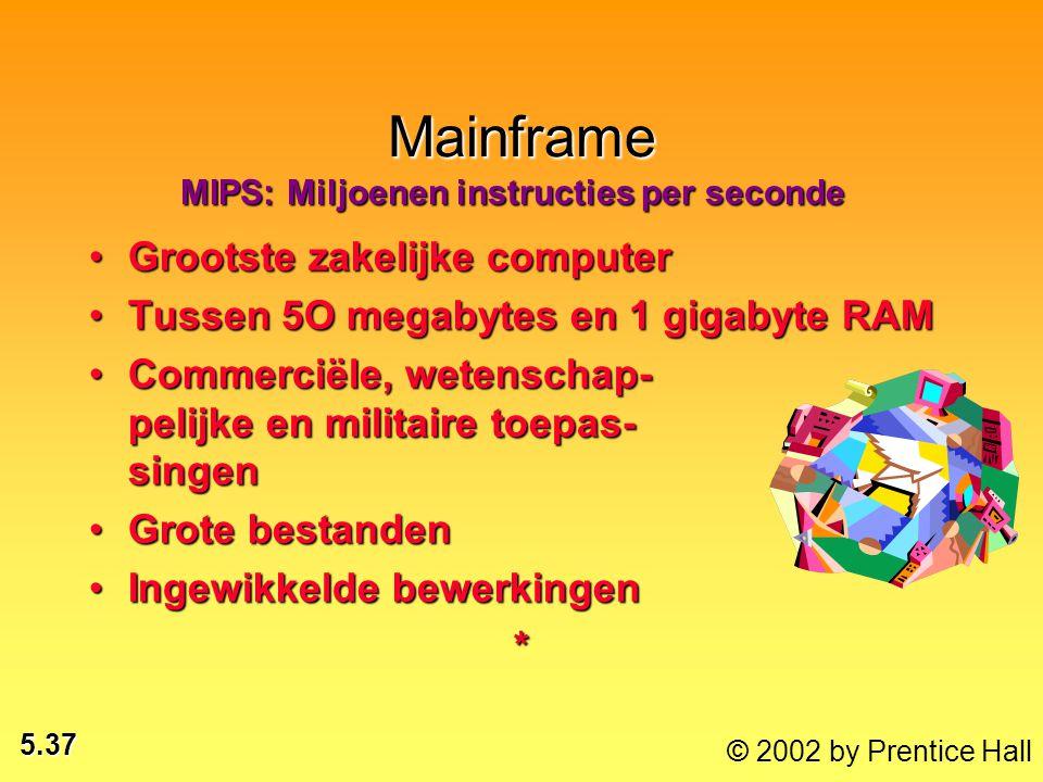 5.37 © 2002 by Prentice Hall Mainframe Grootste zakelijke computerGrootste zakelijke computer Tussen 5O megabytes en 1 gigabyte RAMTussen 5O megabytes en 1 gigabyte RAM Commerciële, wetenschap- pelijke en militaire toepas- singenCommerciële, wetenschap- pelijke en militaire toepas- singen Grote bestandenGrote bestanden Ingewikkelde bewerkingenIngewikkelde bewerkingen* MIPS: Miljoenen instructies per seconde