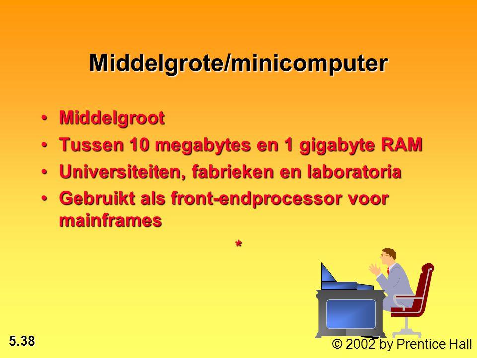 5.38 © 2002 by Prentice Hall Middelgrote/minicomputer MiddelgrootMiddelgroot Tussen 10 megabytes en 1 gigabyte RAMTussen 10 megabytes en 1 gigabyte RAM Universiteiten, fabrieken en laboratoriaUniversiteiten, fabrieken en laboratoria Gebruikt als front-endprocessor voor mainframesGebruikt als front-endprocessor voor mainframes*