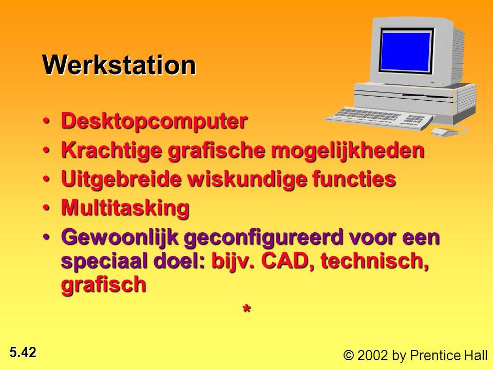 5.42 © 2002 by Prentice Hall Werkstation DesktopcomputerDesktopcomputer Krachtige grafische mogelijkhedenKrachtige grafische mogelijkheden Uitgebreide wiskundige functiesUitgebreide wiskundige functies MultitaskingMultitasking Gewoonlijk geconfigureerd voor een speciaal doel: bijv.