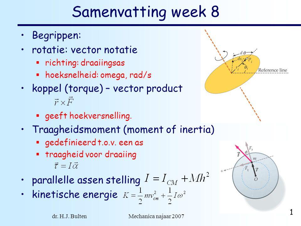 dr. H.J. Bulten Mechanica najaar 2007 1 Samenvatting week 8 Begrippen: rotatie: vector notatie  richting: draaiingsas  hoeksnelheid: omega, rad/s ko