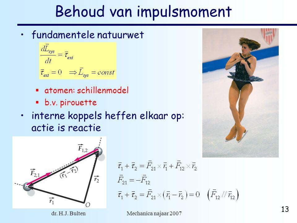 dr. H.J. Bulten Mechanica najaar 2007 13 Behoud van impulsmoment fundamentele natuurwet  atomen: schillenmodel  b.v. pirouette interne koppels heffe