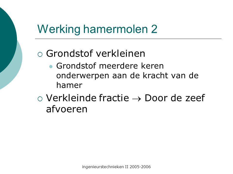 ingenieurstechnieken II 2005-2006 Werking hamermolen 2  Grondstof verkleinen Grondstof meerdere keren onderwerpen aan de kracht van de hamer  Verkleinde fractie  Door de zeef afvoeren