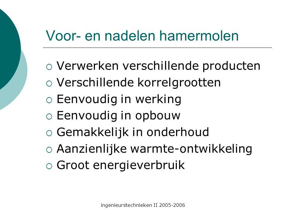 ingenieurstechnieken II 2005-2006 Voor- en nadelen hamermolen  Verwerken verschillende producten  Verschillende korrelgrootten  Eenvoudig in werking  Eenvoudig in opbouw  Gemakkelijk in onderhoud  Aanzienlijke warmte-ontwikkeling  Groot energieverbruik