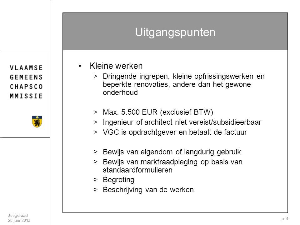 Jeugdraad 20 juni 2013 p. 4 Uitgangspunten Kleine werken >Dringende ingrepen, kleine opfrissingswerken en beperkte renovaties, andere dan het gewone o
