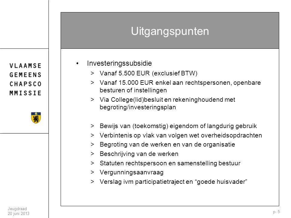 Jeugdraad 20 juni 2013 p. 5 Uitgangspunten Investeringssubsidie >Vanaf 5.500 EUR (exclusief BTW) >Vanaf 15.000 EUR enkel aan rechtspersonen, openbare