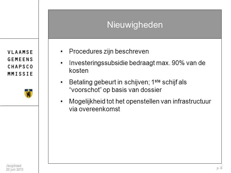 Jeugdraad 20 juni 2013 p. 6 Nieuwigheden Procedures zijn beschreven Investeringssubsidie bedraagt max. 90% van de kosten Betaling gebeurt in schijven;