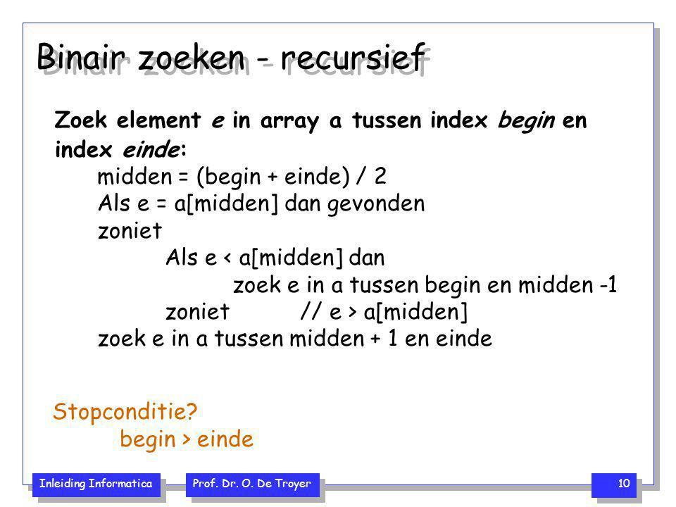 Inleiding Informatica Prof. Dr. O. De Troyer 10 Binair zoeken - recursief Zoek element e in array a tussen index begin en index einde: midden = (begin