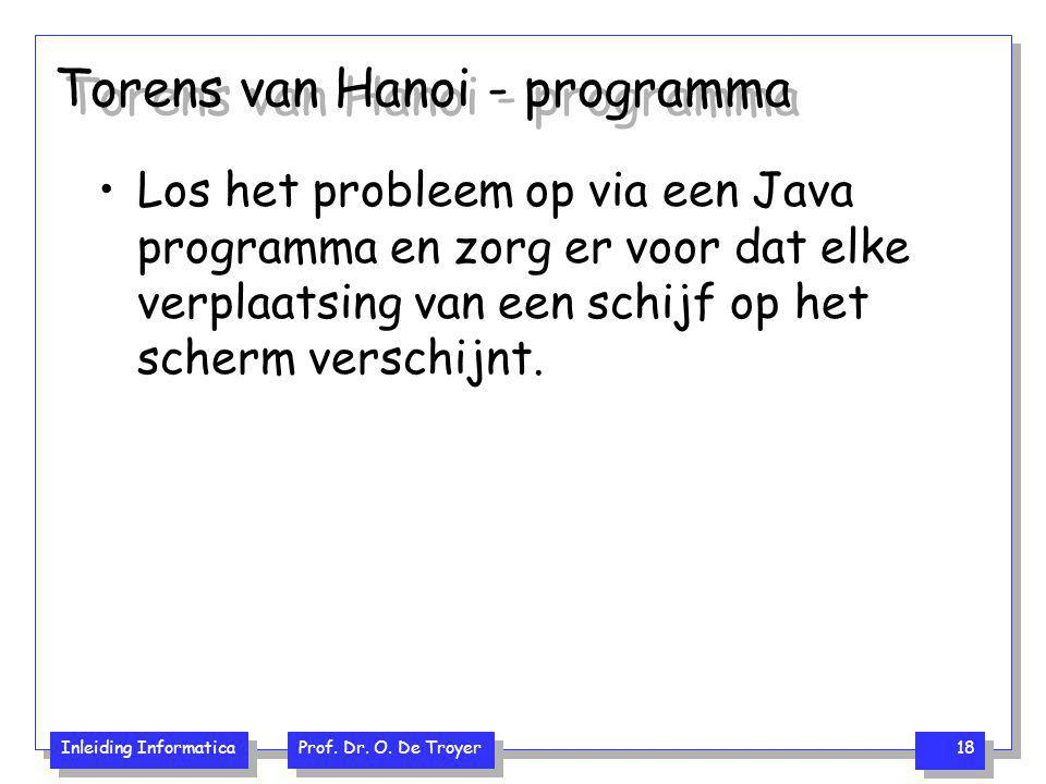 Inleiding Informatica Prof. Dr. O. De Troyer 18 Torens van Hanoi - programma Los het probleem op via een Java programma en zorg er voor dat elke verpl