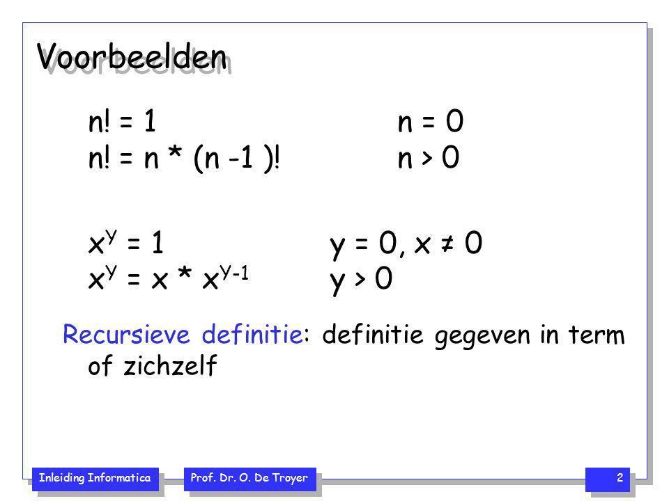 Inleiding Informatica Prof. Dr. O. De Troyer 2 Voorbeelden n! = 1 n = 0 n! = n * (n -1 )!n > 0 x Y = 1 y = 0, x ≠ 0 x Y = x * x Y-1 y > 0 Recursieve d