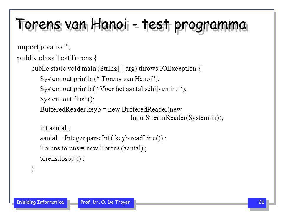 Inleiding Informatica Prof. Dr. O. De Troyer 21 Torens van Hanoi - test programma import java.io.*; public class TestTorens { public static void main