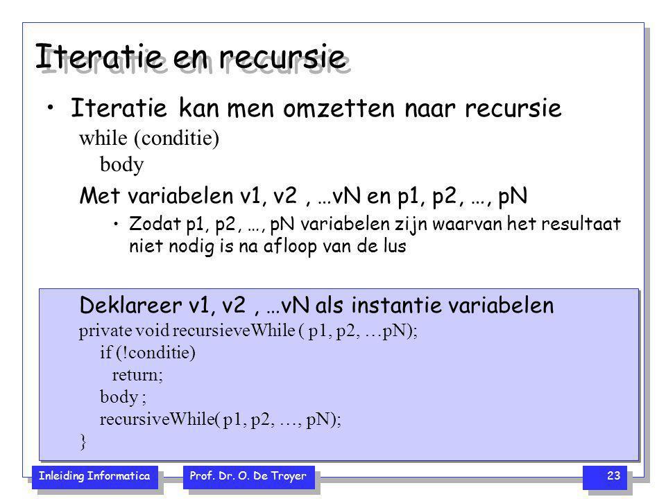 Inleiding Informatica Prof. Dr. O. De Troyer 23 Iteratie en recursie Iteratie kan men omzetten naar recursie while (conditie) body Met variabelen v1,