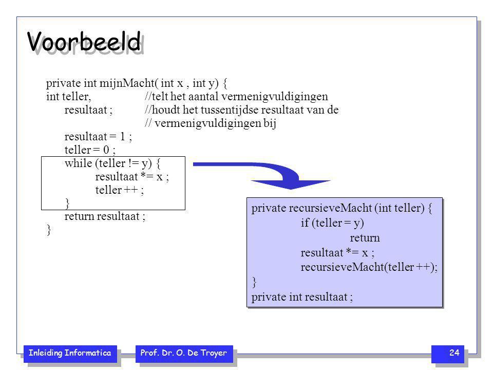 Inleiding Informatica Prof. Dr. O. De Troyer 24 Voorbeeld private int mijnMacht( int x, int y) { int teller, //telt het aantal vermenigvuldigingen res
