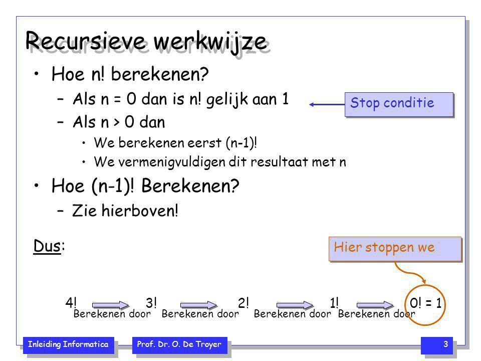 Inleiding Informatica Prof. Dr. O. De Troyer 3 Recursieve werkwijze Hoe n! berekenen? –Als n = 0 dan is n! gelijk aan 1 –Als n > 0 dan We berekenen ee