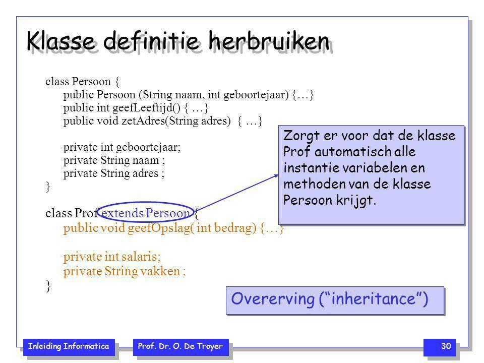Inleiding Informatica Prof. Dr. O. De Troyer 30 Klasse definitie herbruiken class Persoon { public Persoon (String naam, int geboortejaar) {…} public