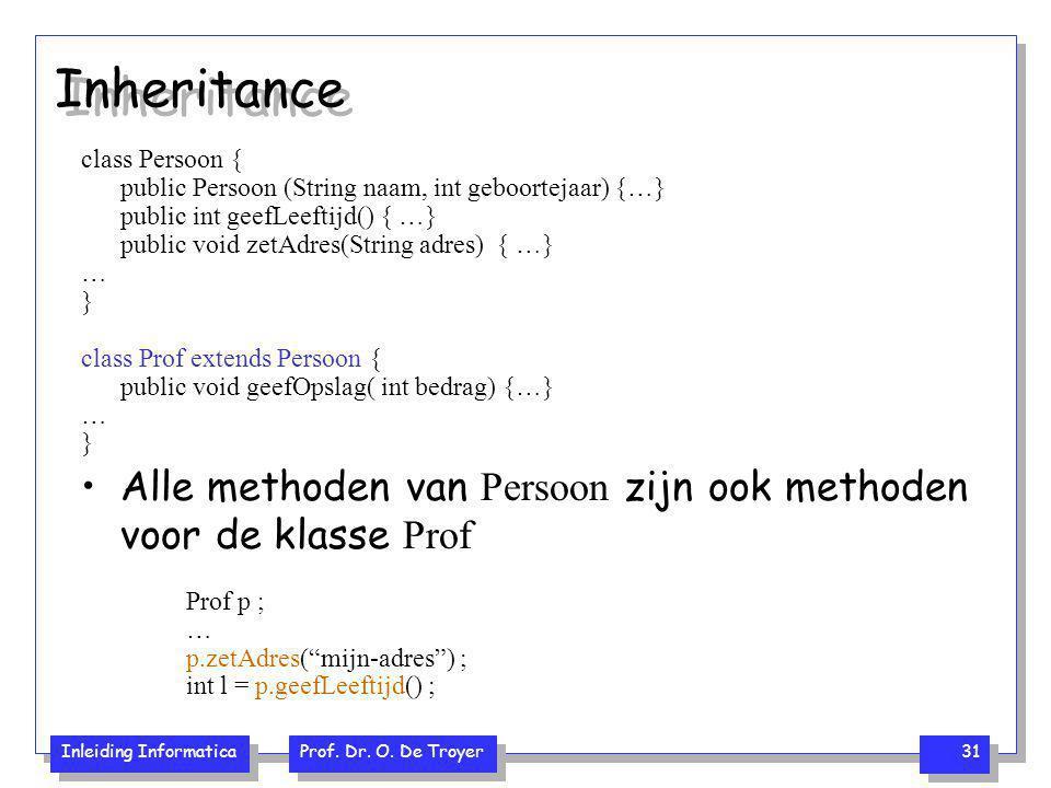 Inleiding Informatica Prof. Dr. O. De Troyer 31 Inheritance class Persoon { public Persoon (String naam, int geboortejaar) {…} public int geefLeeftijd