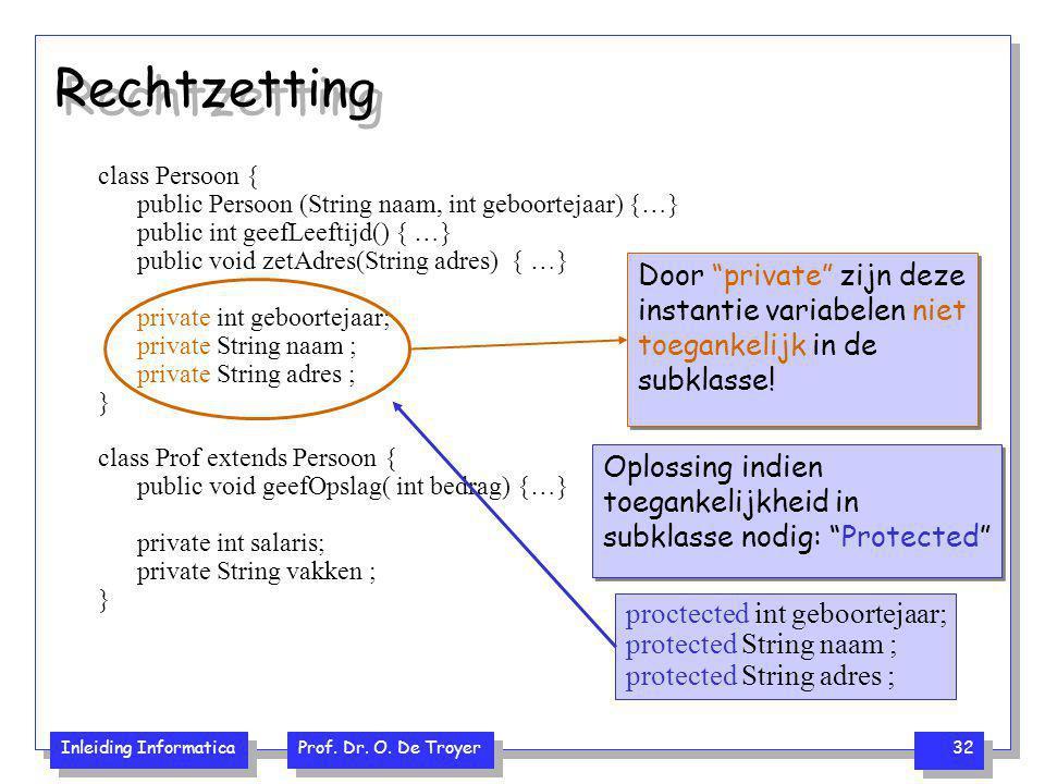 Inleiding Informatica Prof. Dr. O. De Troyer 32 Rechtzetting class Persoon { public Persoon (String naam, int geboortejaar) {…} public int geefLeeftij